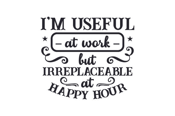 I'm Useful at Work but Irreplaceable at Happy Hour Happy Hour Craft Cut File By Creative Fabrica Crafts