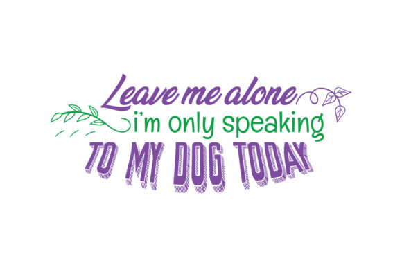 Print on Demand: Leave Me Alone, I'm Only Speaking to My Dog Today Quote SVG Cut Graphic Crafts By TheLucky