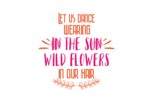 Download Free Let Us Dance In The Sun Wearing Wild Flowers In Our Hair Quote for Cricut Explore, Silhouette and other cutting machines.
