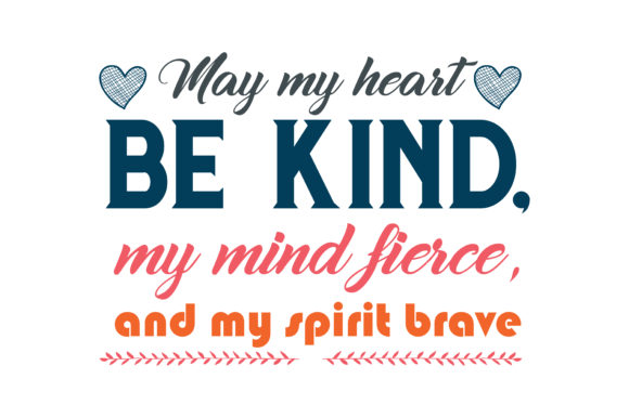 Download Free May My Heart Be Kind My Mind Fierce And My Spirit Brave Quote for Cricut Explore, Silhouette and other cutting machines.