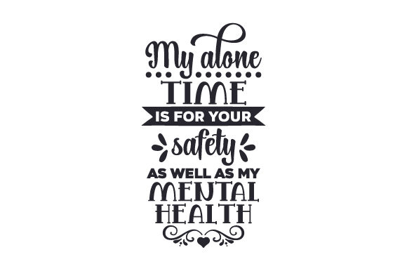 Download Free My Alone Time Is For Your Safety As Well As My Mental Health Svg for Cricut Explore, Silhouette and other cutting machines.