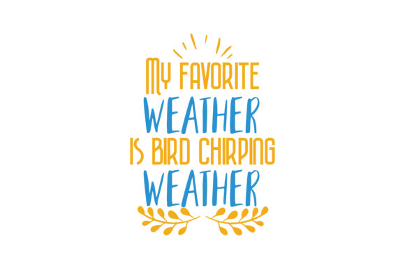 Download Free My Favorite Weather Is Bird Chirping Weather Quote Svg Cut for Cricut Explore, Silhouette and other cutting machines.