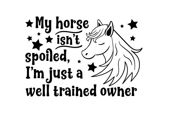 My Horse Isn't Spoiled, I'm Just a Well Trained Owner Horse & Equestrian Craft Cut File By Creative Fabrica Crafts - Image 1