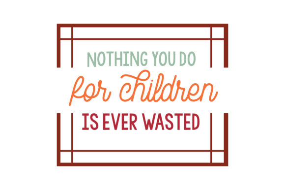 Download Free Nothing You Do For Children Is Ever Wasted Quote Svg Cut Graphic for Cricut Explore, Silhouette and other cutting machines.