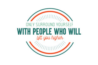 Download Free Only Surround Yourself With People Who Will Lift You Higher Quote for Cricut Explore, Silhouette and other cutting machines.