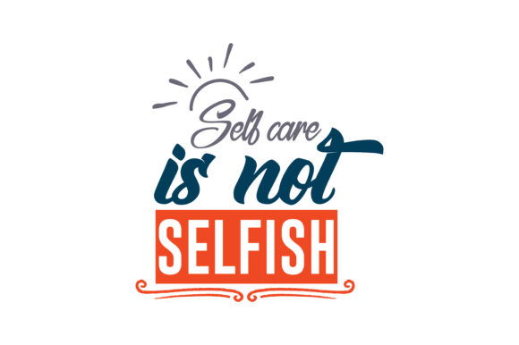 Self Care Is Not Selfish Quote Svg Cut Graphic By Thelucky