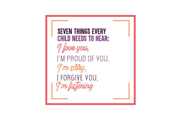 Download Free Seven Things Every Child Needs To Hear I Love You I M Proud Of for Cricut Explore, Silhouette and other cutting machines.