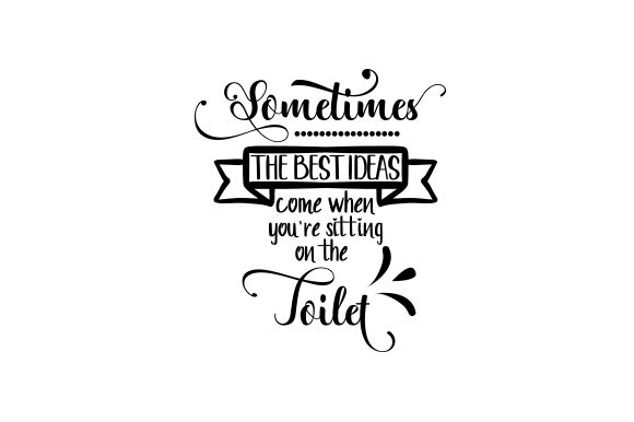 Download Free Sometimes The Best Ideas Come When You Re Sitting On The Toilet for Cricut Explore, Silhouette and other cutting machines.