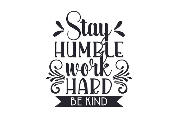 Stay Humble, Work Hard, Be Kind Work Craft Cut File By Creative Fabrica Crafts