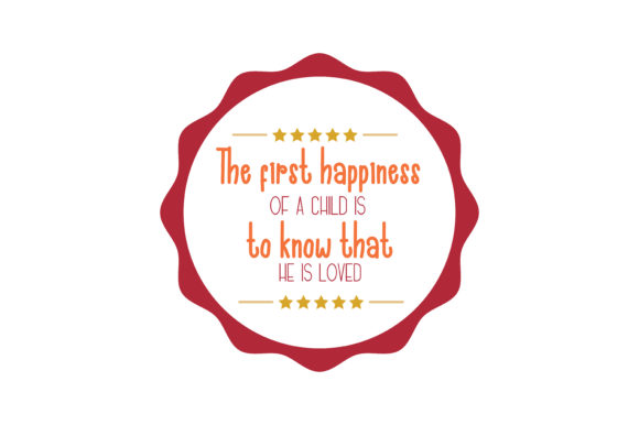 Download Free The First Happiness Of A Child Is To Know That He Is Loved Quote for Cricut Explore, Silhouette and other cutting machines.