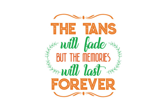 The Tans Will Fade But The Memories Will Last Forever Quote Svg