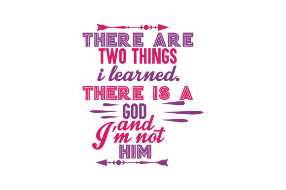 Download Free There Are Two Things I Learned There Is A God And I M Not Him for Cricut Explore, Silhouette and other cutting machines.