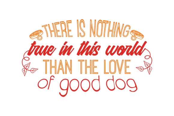 Download Free There Is Nothing True In This World Than The Love Of Good Dog for Cricut Explore, Silhouette and other cutting machines.