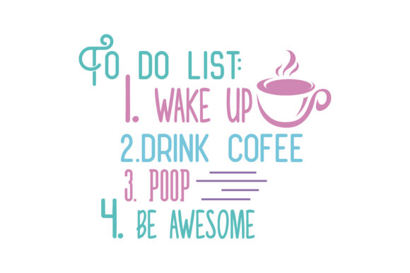 Download Free To Do List 1 Wake Up 2 Drink Coffee 3 Poop 4 Be Awesome Quote Svg for Cricut Explore, Silhouette and other cutting machines.