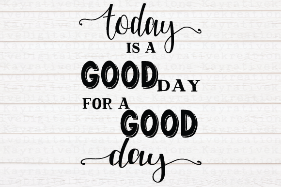 Download Free Today Is A Good Day For A Good Day Graphic By Kayla Griffin for Cricut Explore, Silhouette and other cutting machines.