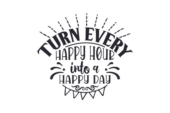 Turn Every Happy Hour into a Happy Day Happy Hour Craft Cut File By Creative Fabrica Crafts