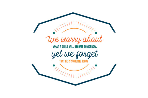 Download Free We Worry About What A Child Will Become Tomorrow Yet We Forget for Cricut Explore, Silhouette and other cutting machines.