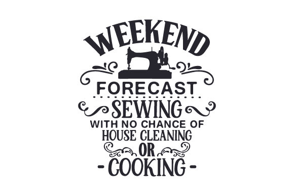 Weekend Forecast Sewing with No Chance of House Cleaning or Cooking Quotes Craft Cut File By Creative Fabrica Crafts