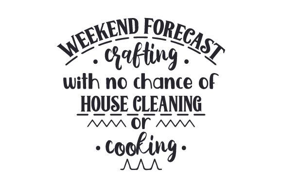 Download Free Weekend Forecast Crafting With No Chance Of House Cleaning Or for Cricut Explore, Silhouette and other cutting machines.