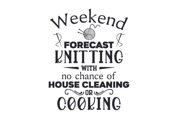 Weekend Forecast Knitting with No Chance of House Cleaning or Cooking Quotes Craft Cut File By Creative Fabrica Crafts