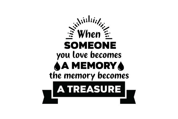 When Someone You Love Becomes A Memory The Memory Becomes A Treasure Svg Cut File By Creative Fabrica Crafts Creative Fabrica