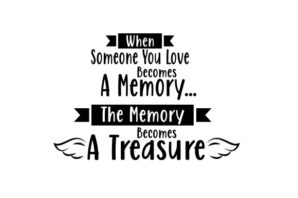 Download Free When Someone You Love Becomes A Memory The Memory Becomes A for Cricut Explore, Silhouette and other cutting machines.