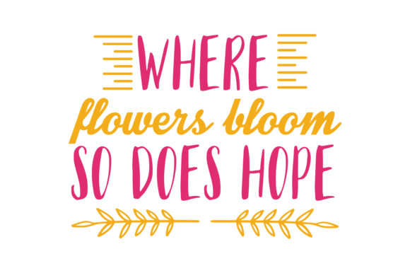 Download Free Where Flowers Bloom So Does Hope Quote Svg Cut Graphic By for Cricut Explore, Silhouette and other cutting machines.