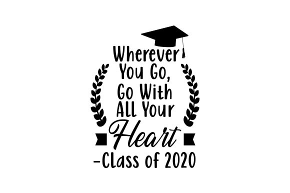 Wherever You Go Go With All Your Heart Class Of 2020 Svg Cut