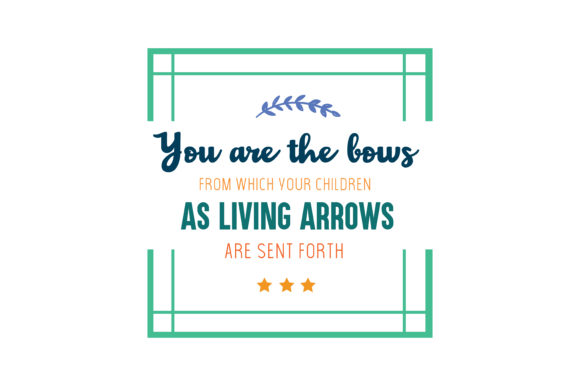 You Are The Bows From Which Your Children As Living Arrows Are