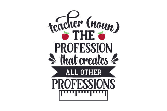 Teacher (noun) the Profession That Creates All Other Professions Quotes Craft Cut File By Creative Fabrica Crafts - Image 1
