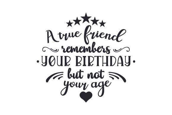 Download Free A True Friend Remembers Your Birthday But Not Your Age Svg Cut for Cricut Explore, Silhouette and other cutting machines.