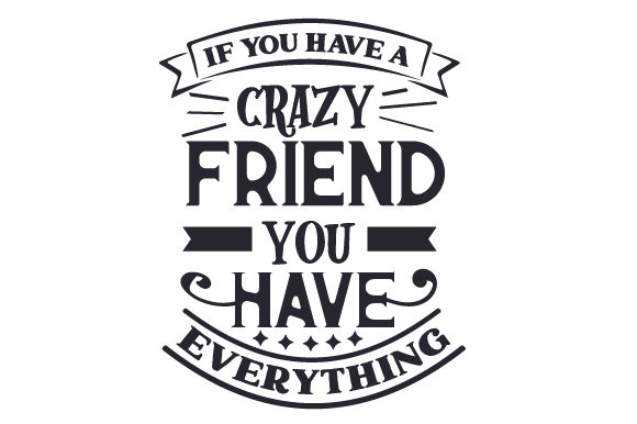 If You Have a Crazy Friend, You Have Everything Friendship Craft Cut File By Creative Fabrica Crafts