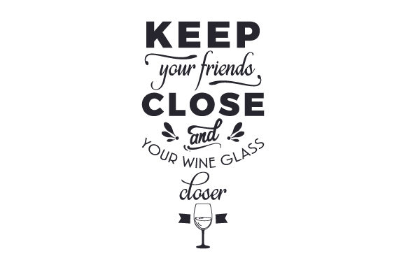 Download Free Keep Your Friends Close And Your Wine Glass Closer Svg Cut File for Cricut Explore, Silhouette and other cutting machines.