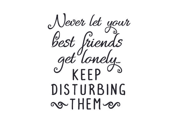 Download Free Never Let Your Best Friends Get Lonely Keep Disturbing Them for Cricut Explore, Silhouette and other cutting machines.