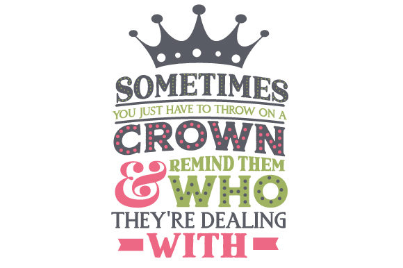 Sometimes You Just Have to Throw on a Crown & Remind Them Who They're Dealing with Kids Craft Cut File By Creative Fabrica Crafts