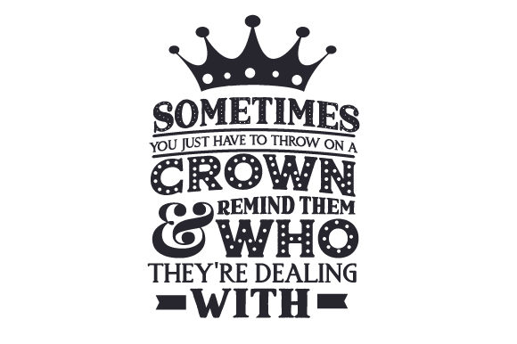 Sometimes You Just Have to Throw on a Crown & Remind Them Who They're Dealing with