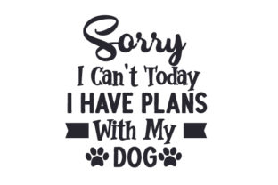 Sorry, I Can't Today. I Have Plans with My Dog Craft Design By Creative Fabrica Crafts