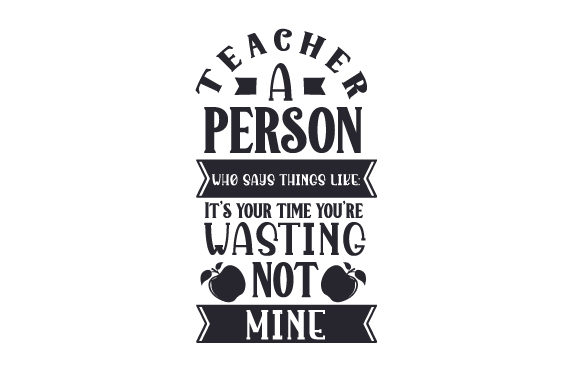 Download Free Teacher A Person Who Says Things Like It S Your Time You Re for Cricut Explore, Silhouette and other cutting machines.