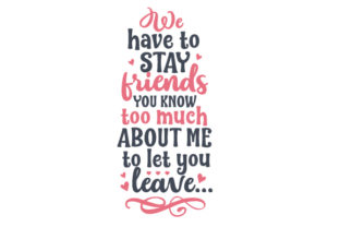 We Have to Stay Friends. You Know Too Much About Me to Let You Leave Friendship Craft Cut File By Creative Fabrica Crafts