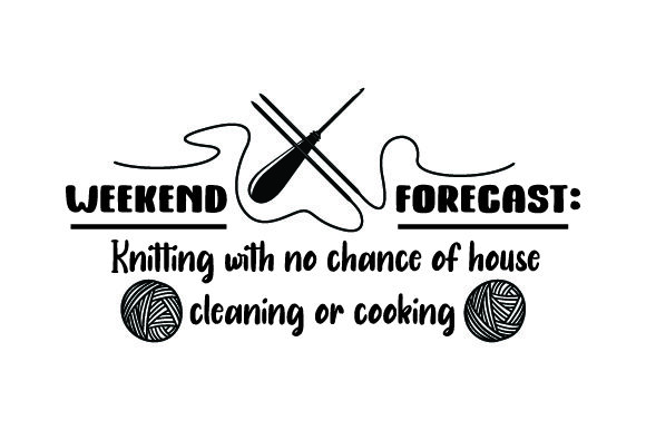 Download Free Weekend Forecast Knitting With No Chance Of House Cleaning Or for Cricut Explore, Silhouette and other cutting machines.