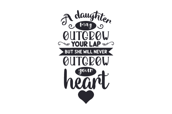 Download Free A Daughter May Outgrow Your Lap But She Will Never Outgrow Your for Cricut Explore, Silhouette and other cutting machines.