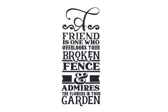 A Friend is One Who Overlooks Your Broken Fence & Admires the Flowers in Your Garden