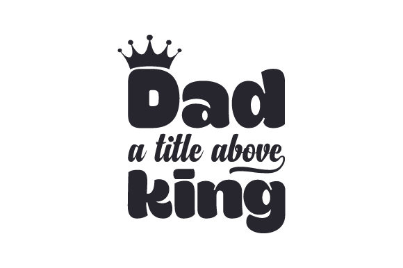 Dad, a Title Above King Family Craft Cut File By Creative Fabrica Crafts