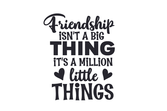 Download Free Friendship Isn T A Big Thing It S A Million Little Things Svg SVG Cut Files