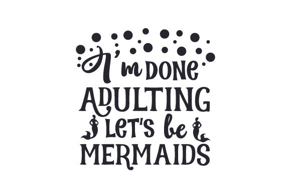 Download Free I M Done Adulting Let S Be Mermaids Svg Cut File By Creative for Cricut Explore, Silhouette and other cutting machines.