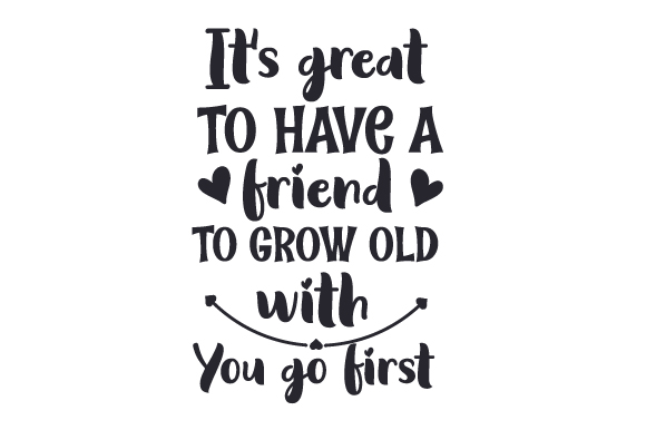 Download Free It S Great To Have A Friend To Grow Old With You Go First Svg for Cricut Explore, Silhouette and other cutting machines.