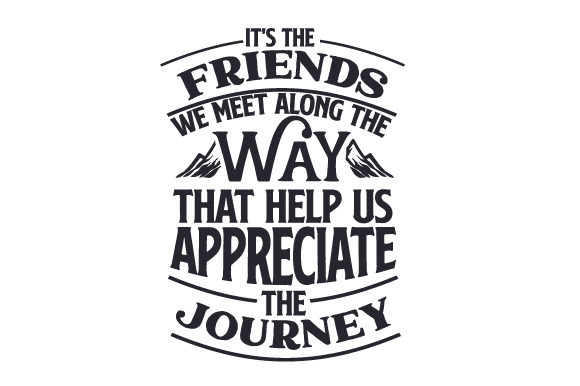 It S The Friends We Meet Along The Way That Help Us Appreciate The