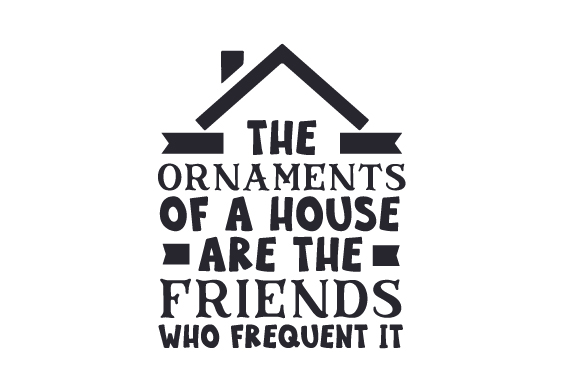 Download Free The Ornaments Of A House Are The Friends Who Frequent It Svg Cut SVG Cut Files