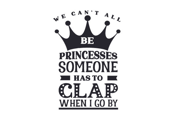 We Can T All Be Princesses Someone Has To Clap When I Go By Svg