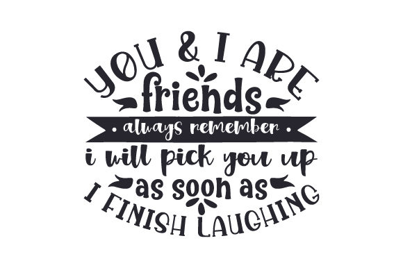 You & I Are Friends, Always Remember I Will Pick You Up As Soon As I Finish Laughing Craft Design By Creative Fabrica Crafts Image 1